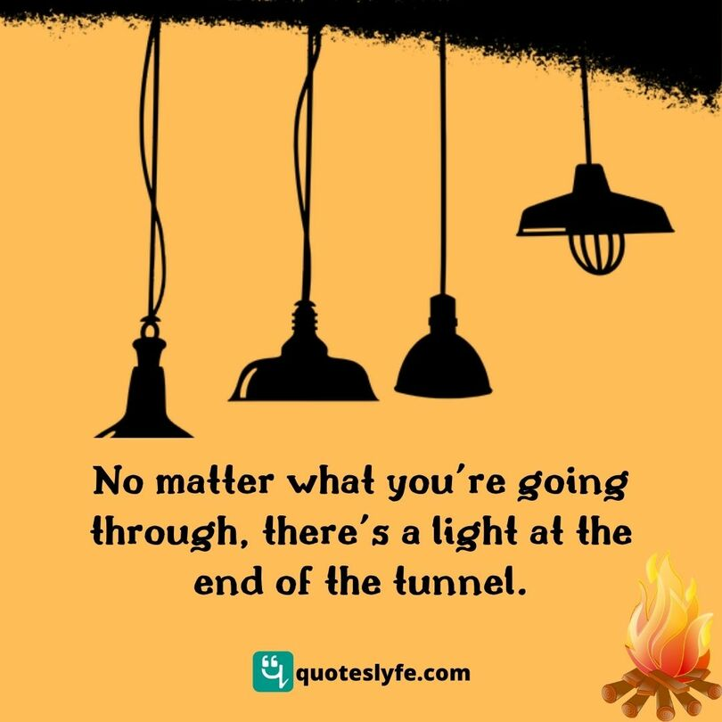 No matter what you're going through, there's a light at the end of the tunnel.