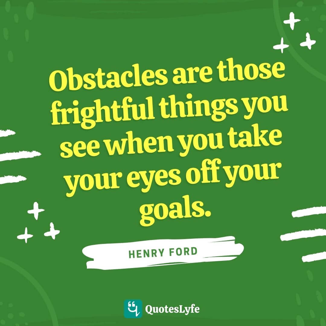 """Henry Ford Quotes: """"Obstacles are those frightful things you see when you take your eyes off your goals."""""""