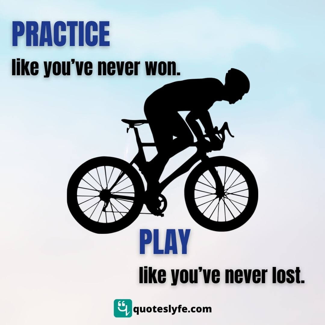 Practice like you've never won. Play like you've never lost.