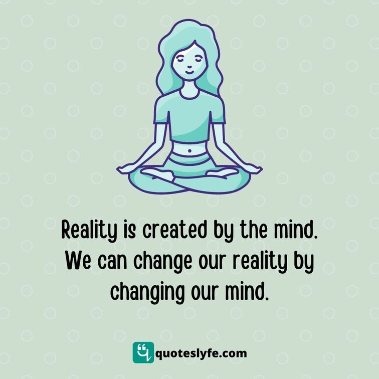 Reality is created by the mind. We can change our reality by changing our mind.