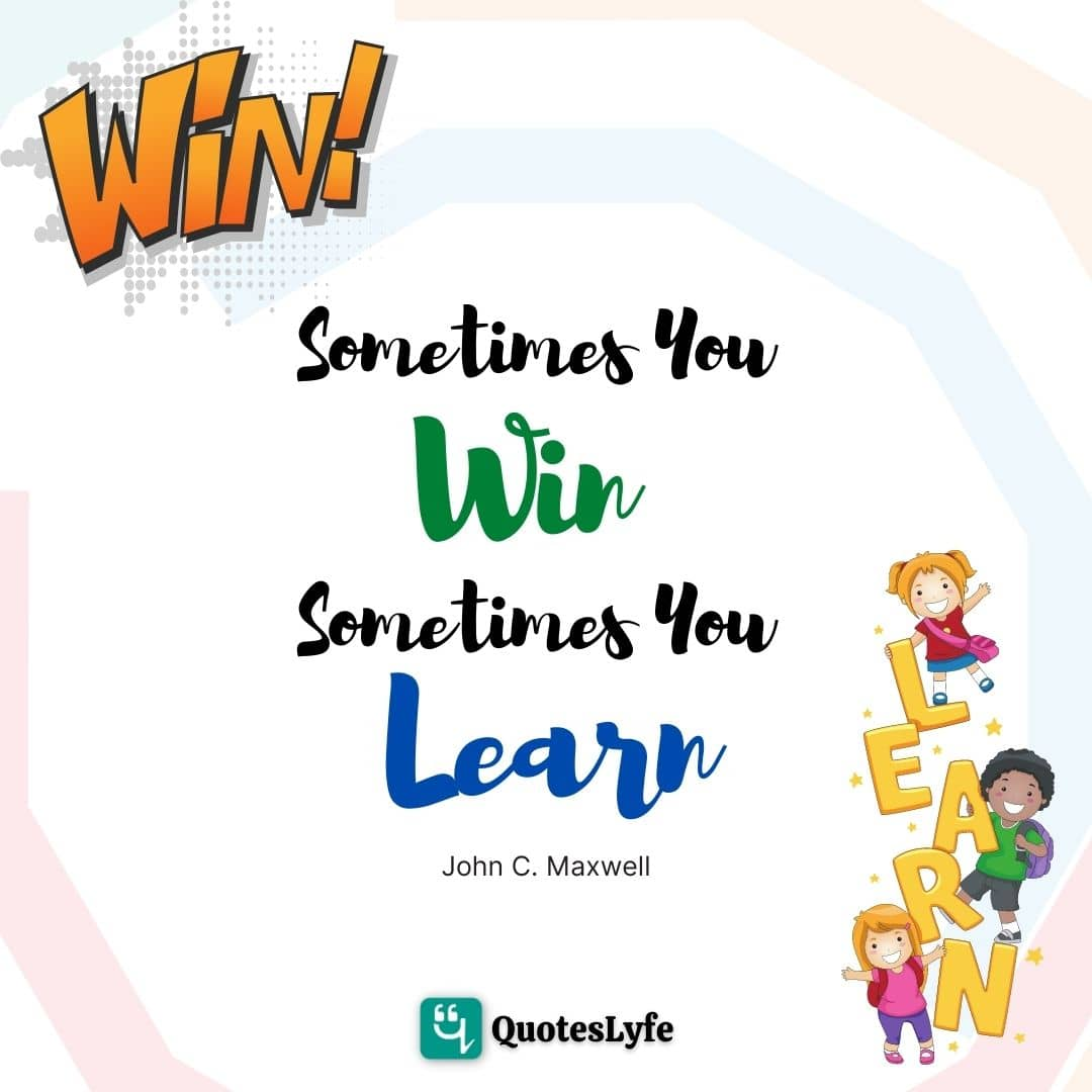 "John C. Maxwell Quotes: ""Sometimes you win, sometimes you learn."""