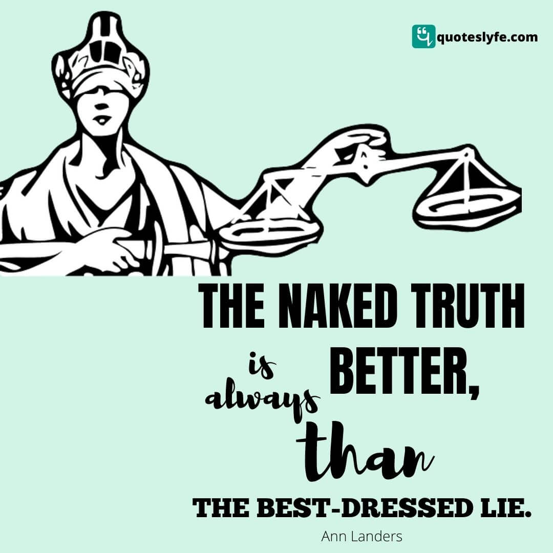 The naked truth is always better than the best-dressed lie.