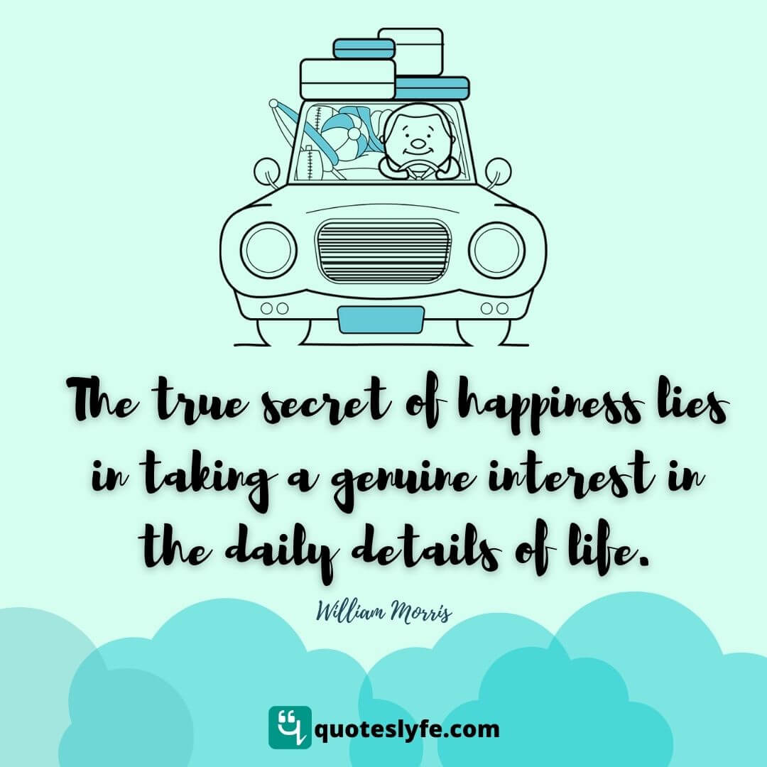 The true secret of happiness lies in taking a genuine interest in the daily details of life.