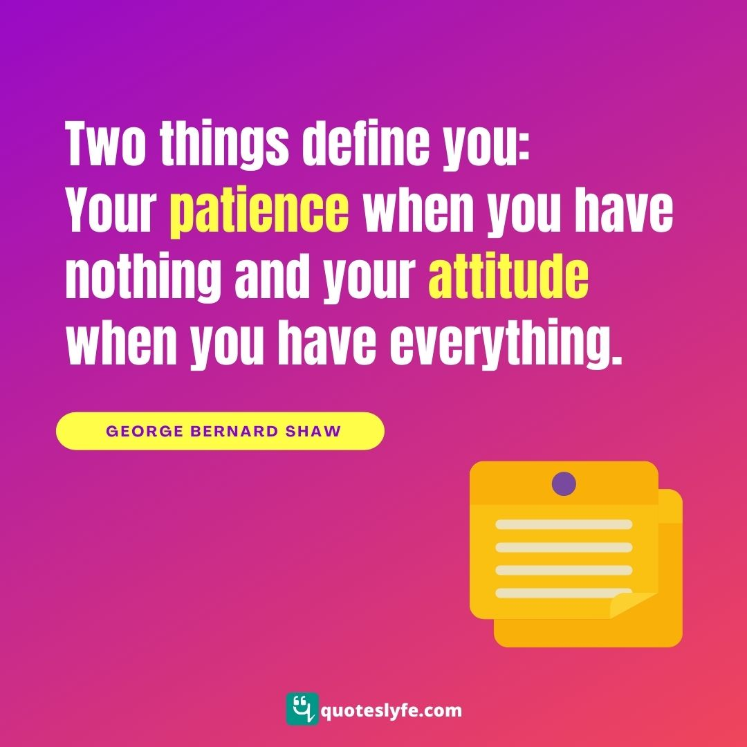 "George Bernard Shaw Quotes: ""Two things define you: Your patience when you have nothing and your attitude when you have everything."""
