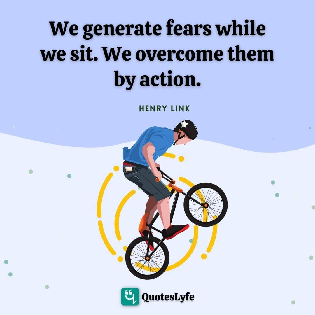 "Henry Link Quotes: ""We generate fears while we sit. We overcome them by action."""