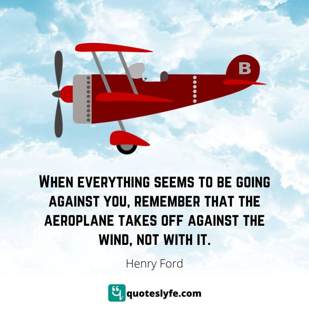 When everything seems to be going against you, remember that the aeroplane takes off against the wind, not with it.