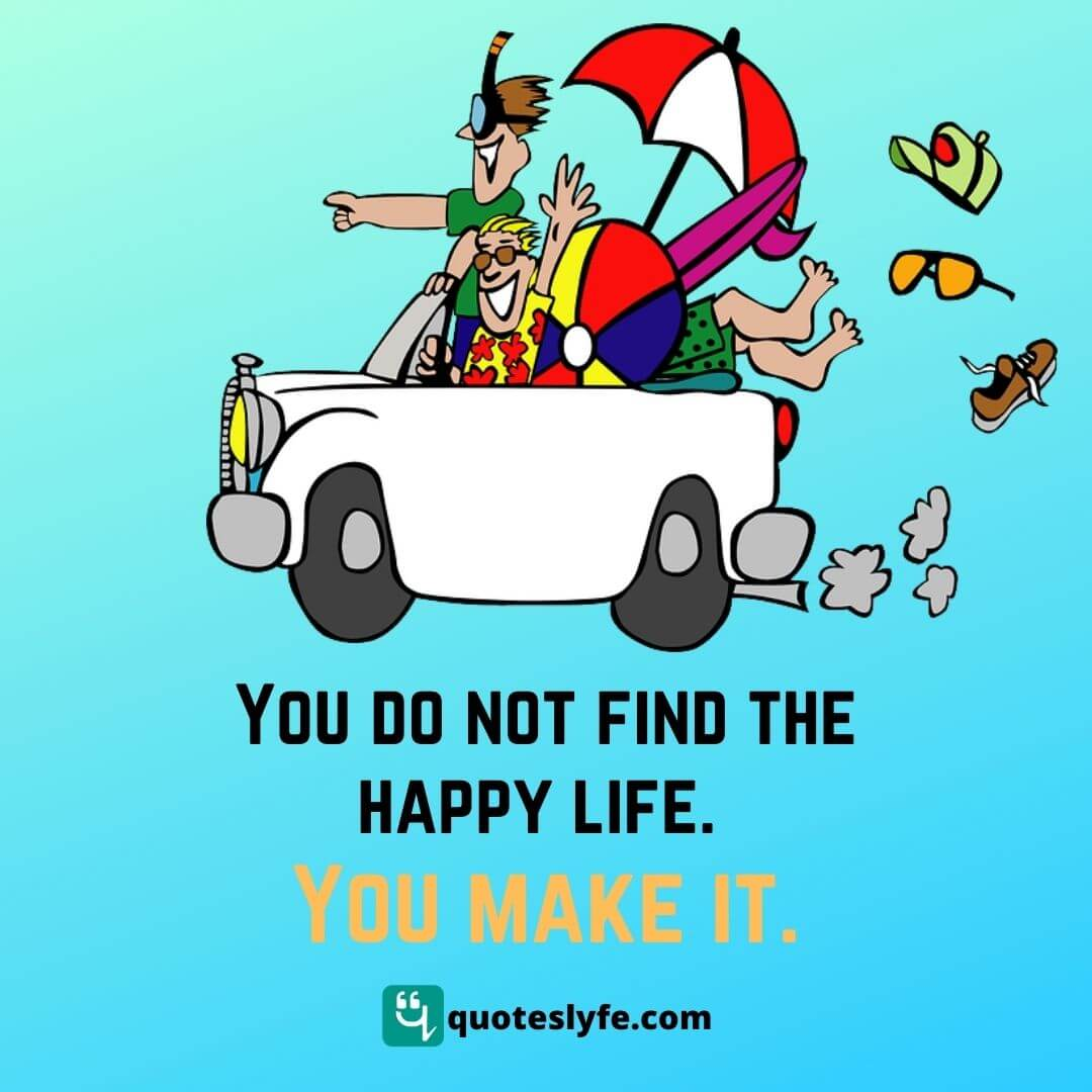 You do not find the happy life. You make it.