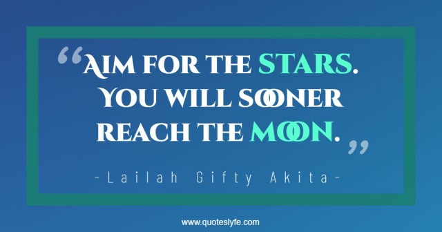 "Lailah Gifty Akita, Think Great: Be Great! Quotes: ""Aim for the stars. You will sooner reach the moon."""