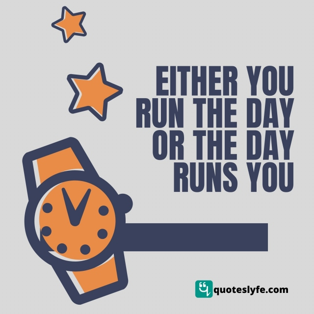 Either you run the day or the day runs you..