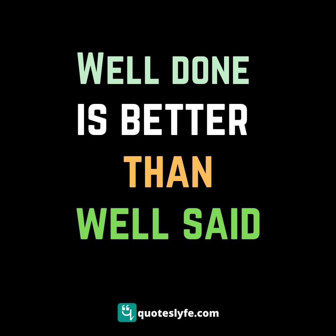 Well done is better than well said.