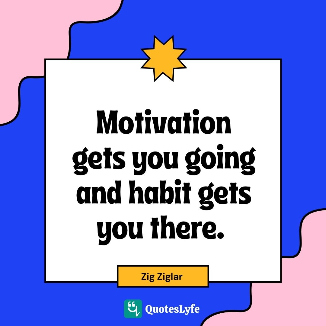 "Zig Ziglar Quotes: ""Motivation gets you going and habit gets you there."""