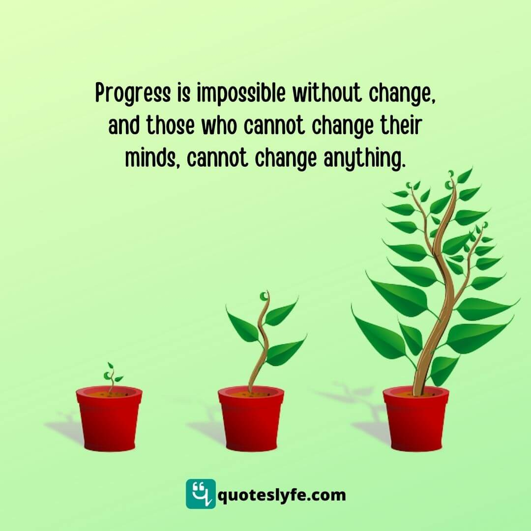 Progress is impossible without change, and those who cannot change their minds, cannot change anything.