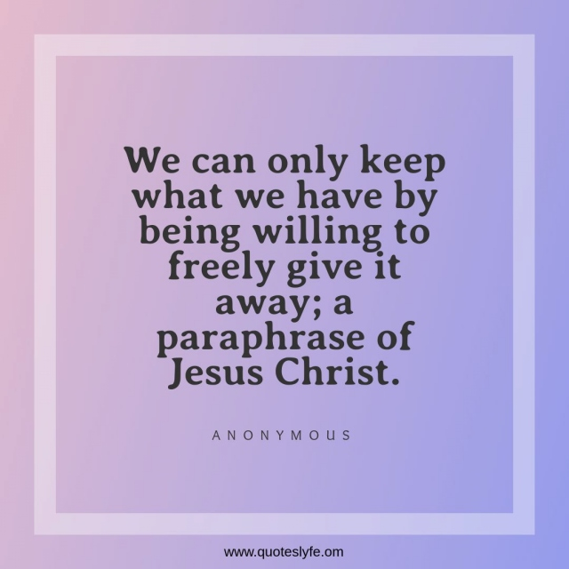 We can only keep what we have by being willing to freely give it away; a paraphrase of Jesus Christ.