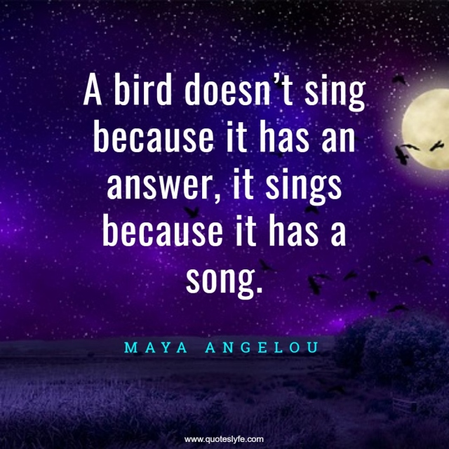 """Joy Quotes: """"A bird doesn't sing because it has an answer, it sings because it has a song."""""""