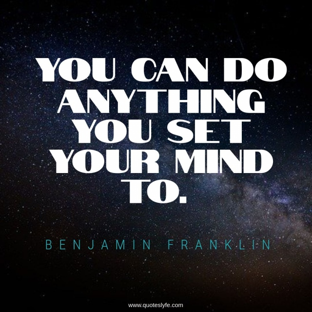 You can do anything you set your mind to.