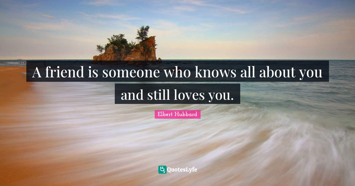 Elbert Hubbard Quotes: A friend is someone who knows all about you and still loves you.