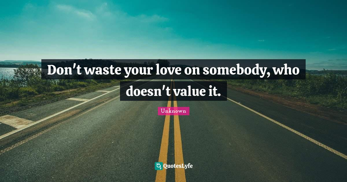 Unknown Quotes: Don't waste your love on somebody, who doesn't value it.