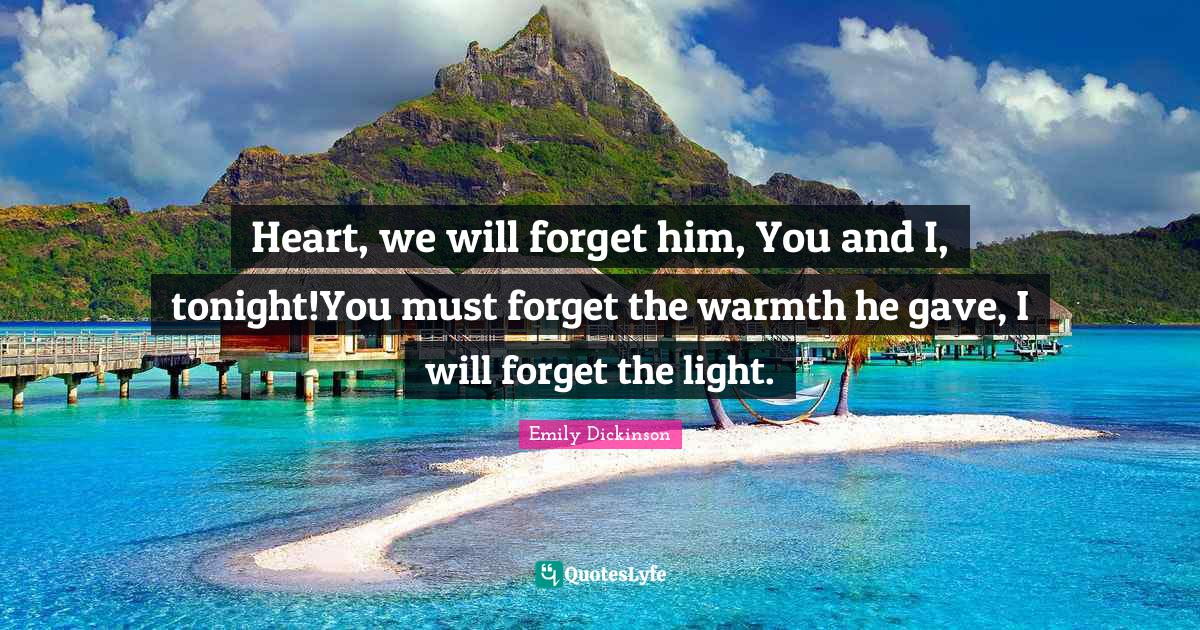 Emily Dickinson Quotes: Heart, we will forget him, You and I, tonight!You must forget the warmth he gave, I will forget the light.