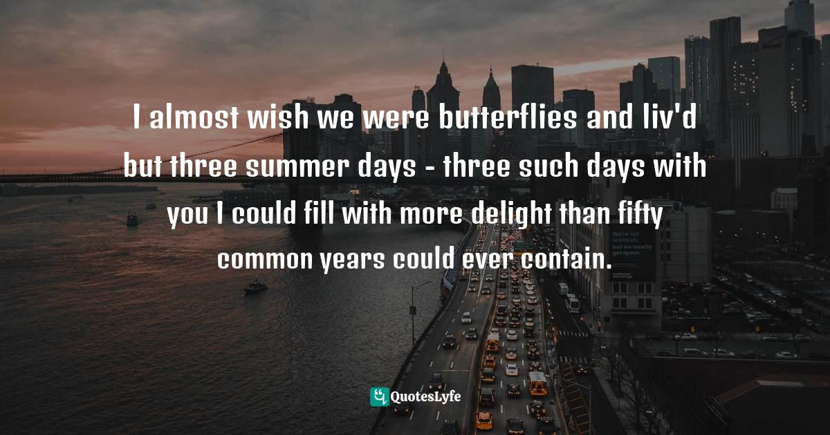 John Keats, Bright Star: Love Letters and Poems of John Keats to Fanny Brawne Quotes: I almost wish we were butterflies and liv'd but three summer days - three such days with you I could fill with more delight than fifty common years could ever contain.