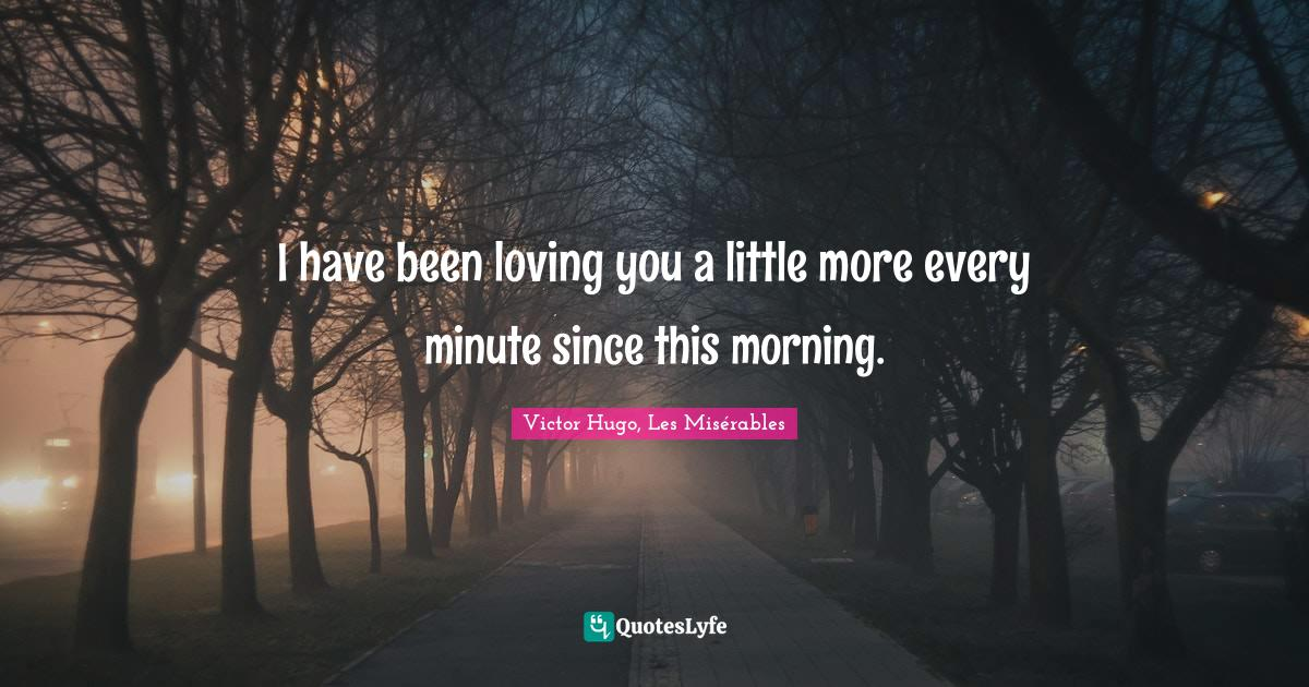 Victor Hugo, Les Misérables Quotes: I have been loving you a little more every minute since this morning.