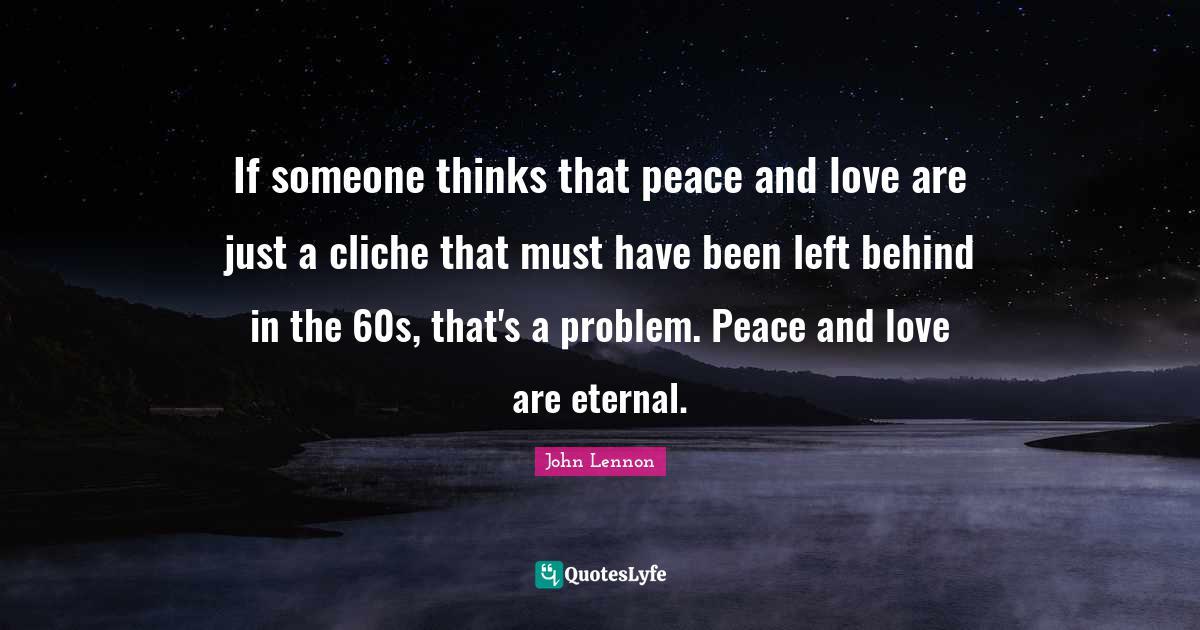 John Lennon Quotes: If someone thinks that peace and love are just a cliche that must have been left behind in the 60s, that's a problem. Peace and love are eternal.