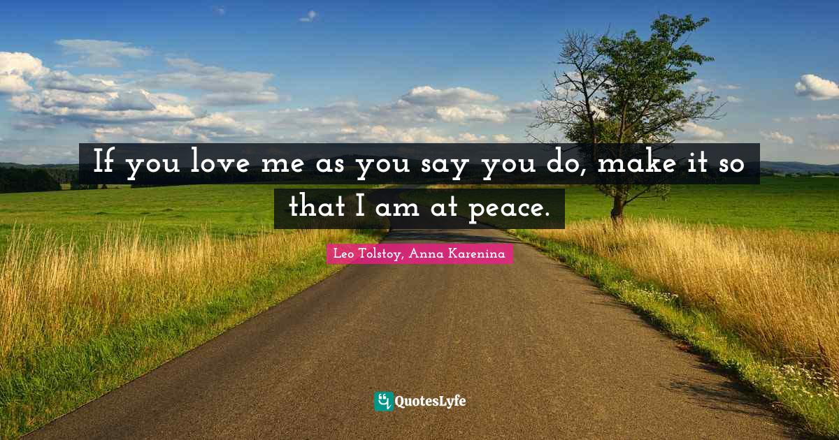 Leo Tolstoy, Anna Karenina Quotes: If you love me as you say you do, make it so that I am at peace.