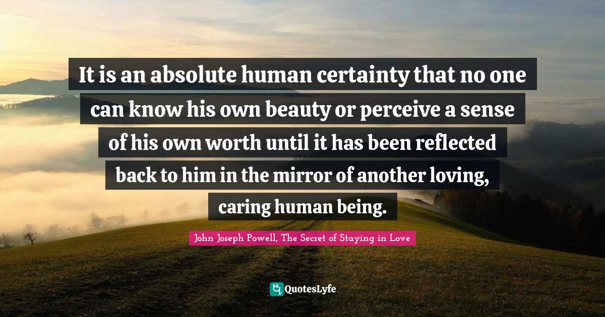 John Joseph Powell, The Secret of Staying in Love Quotes: It is an absolute human certainty that no one can know his own beauty or perceive a sense of his own worth until it has been reflected back to him in the mirror of another loving, caring human being.