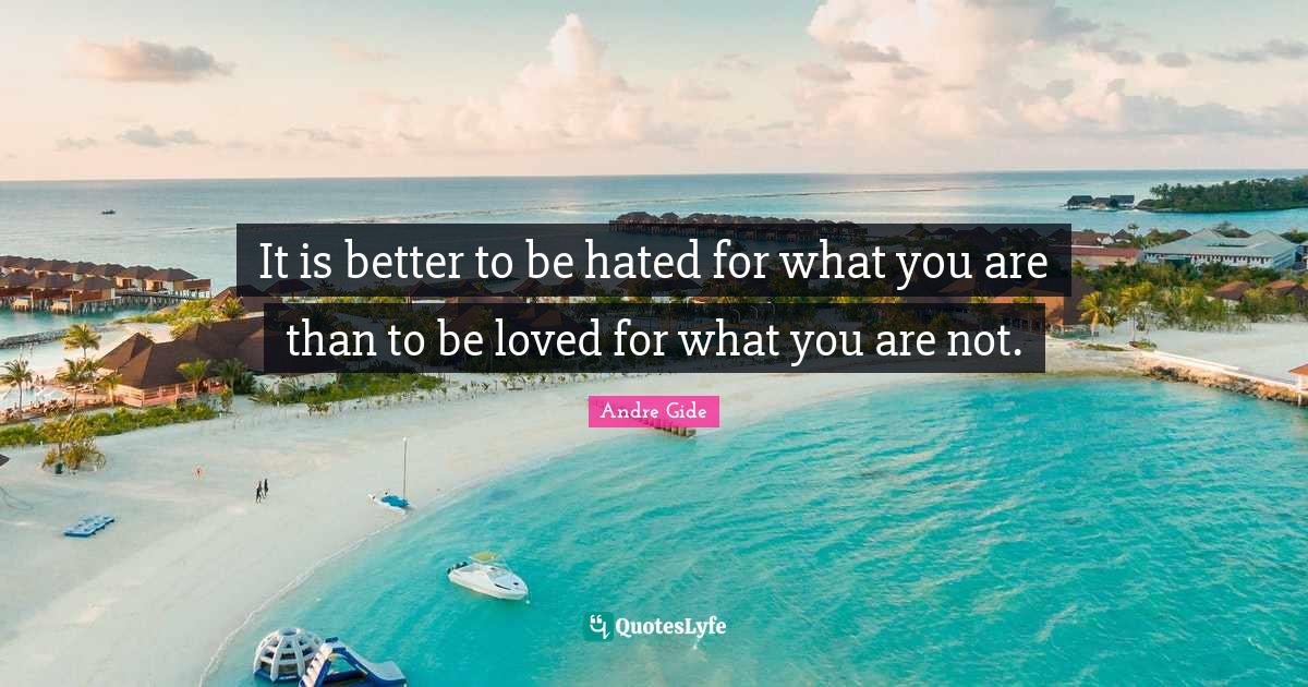 Andre Gide Quotes: It is better to be hated for what you are than to be loved for what you are not.