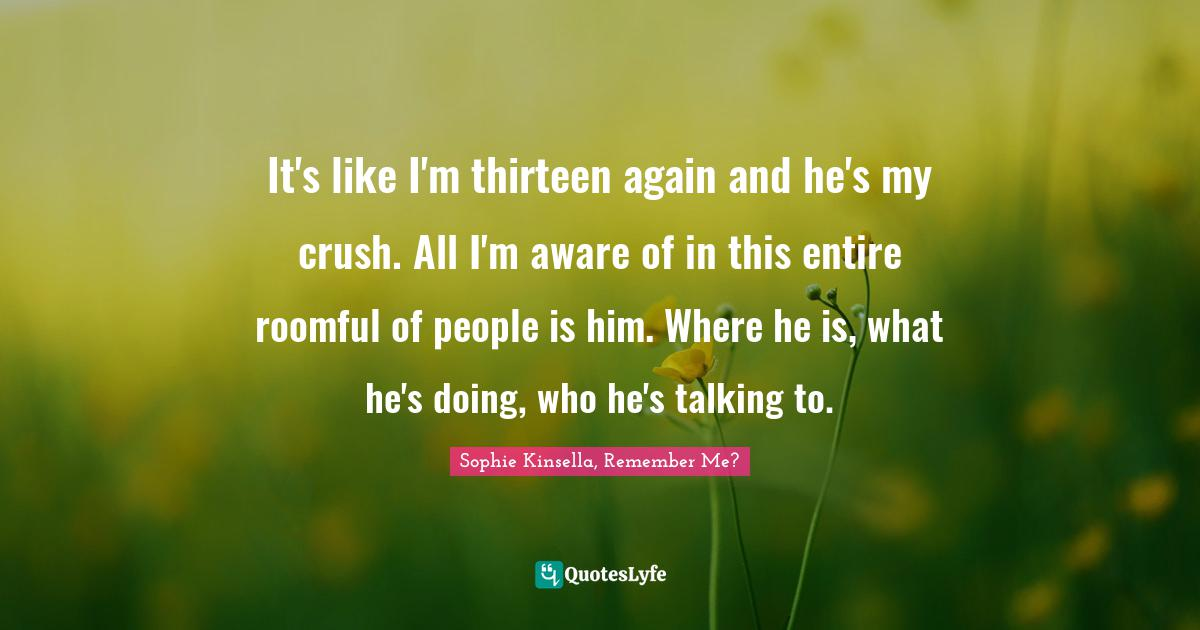 Sophie Kinsella, Remember Me? Quotes: It's like I'm thirteen again and he's my crush. All I'm aware of in this entire roomful of people is him. Where he is, what he's doing, who he's talking to.
