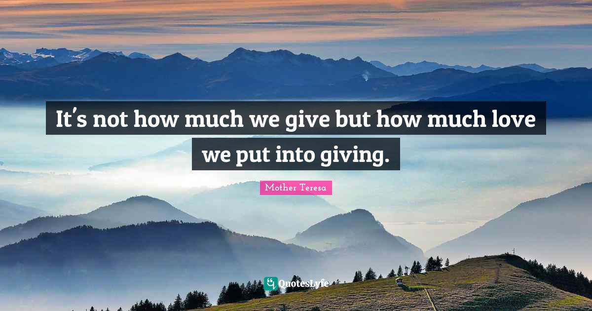 Mother Teresa Quotes: It's not how much we give but how much love we put into giving.
