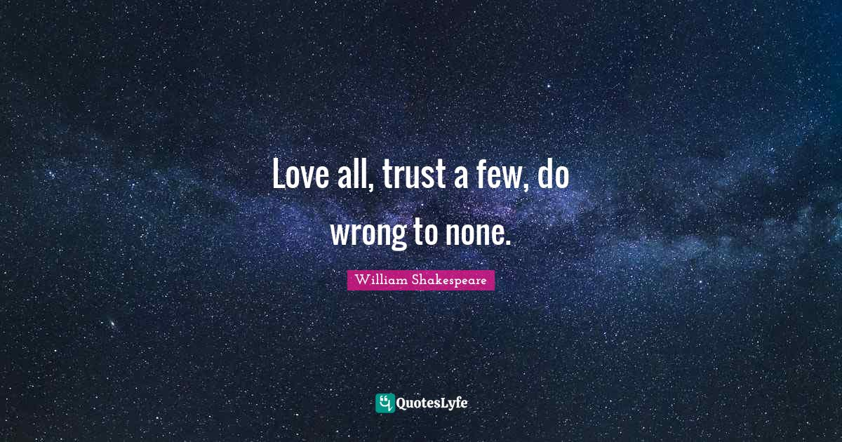 William Shakespeare Quotes: Love all, trust a few, do wrong to none.
