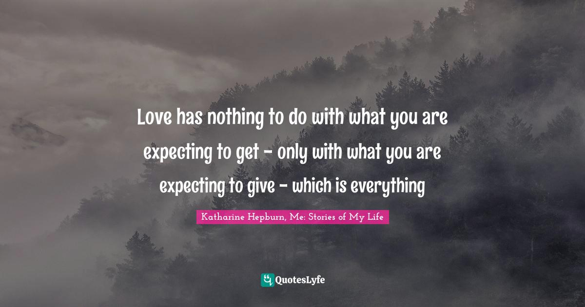 Katharine Hepburn, Me: Stories of My Life Quotes: Love has nothing to do with what you are expecting to get - only with what you are expecting to give - which is everything