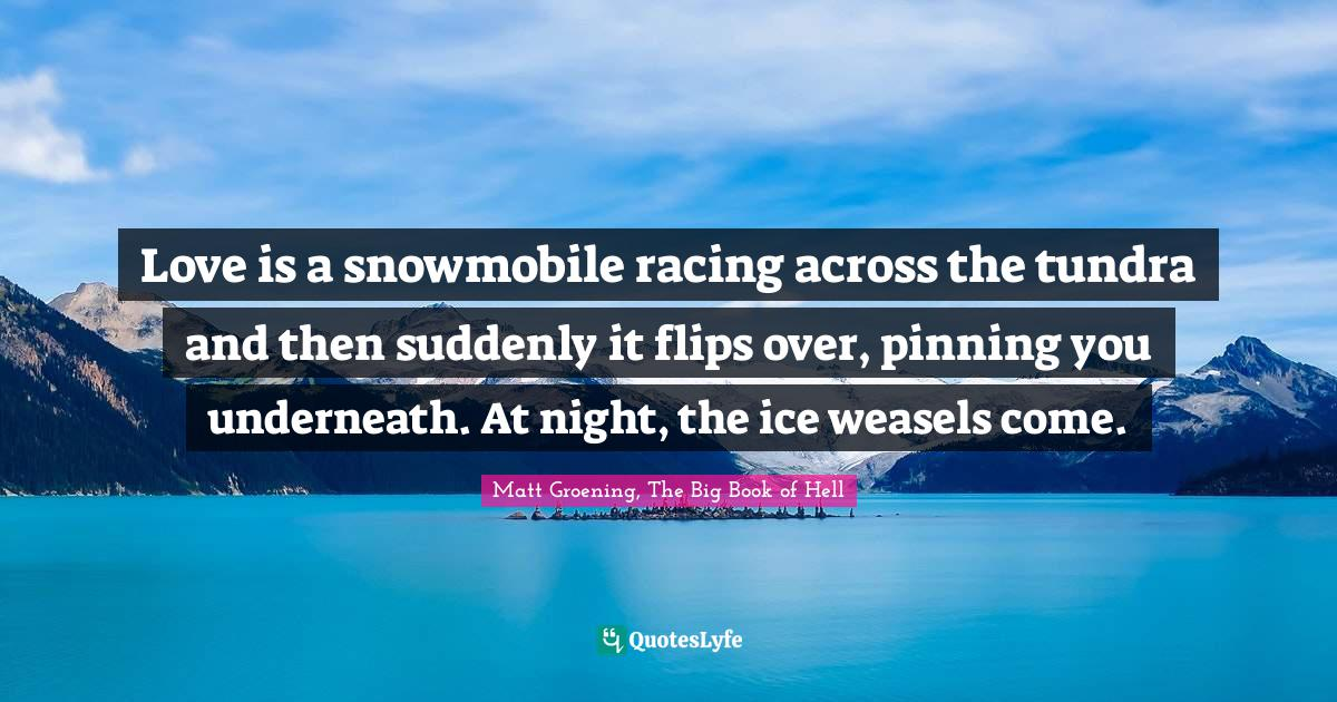 Matt Groening, The Big Book of Hell Quotes: Love is a snowmobile racing across the tundra and then suddenly it flips over, pinning you underneath. At night, the ice weasels come.