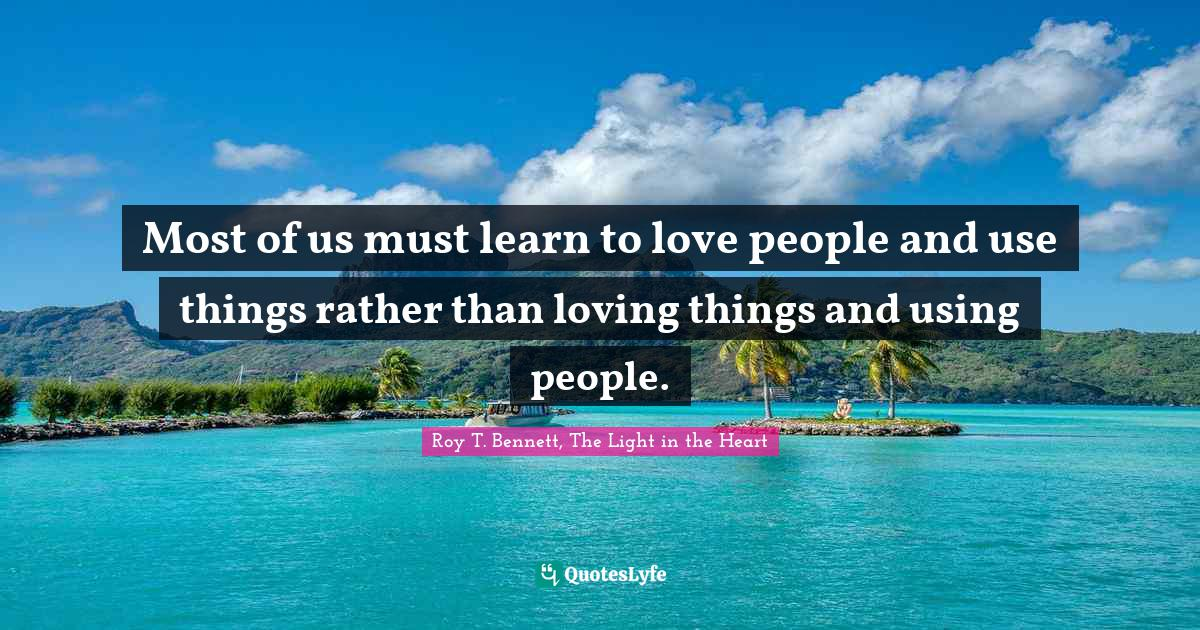 Roy T. Bennett, The Light in the Heart Quotes: Most of us must learn to love people and use things rather than loving things and using people.
