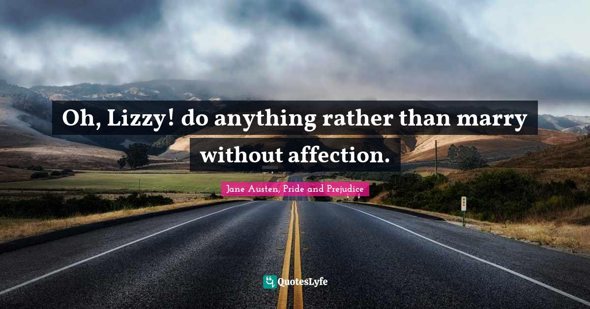 Jane Austen, Pride and Prejudice Quotes: Oh, Lizzy! do anything rather than marry without affection.