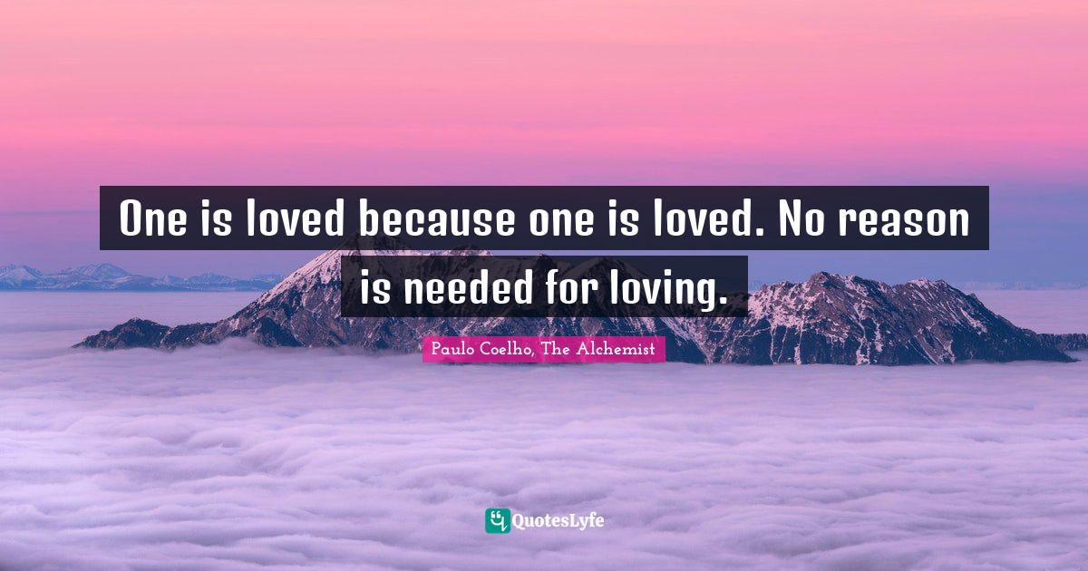 Paulo Coelho, The Alchemist Quotes: One is loved because one is loved. No reason is needed for loving.