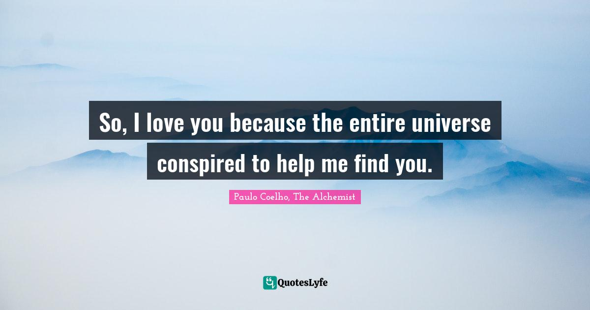 Paulo Coelho, The Alchemist Quotes: So, I love you because the entire universe conspired to help me find you.