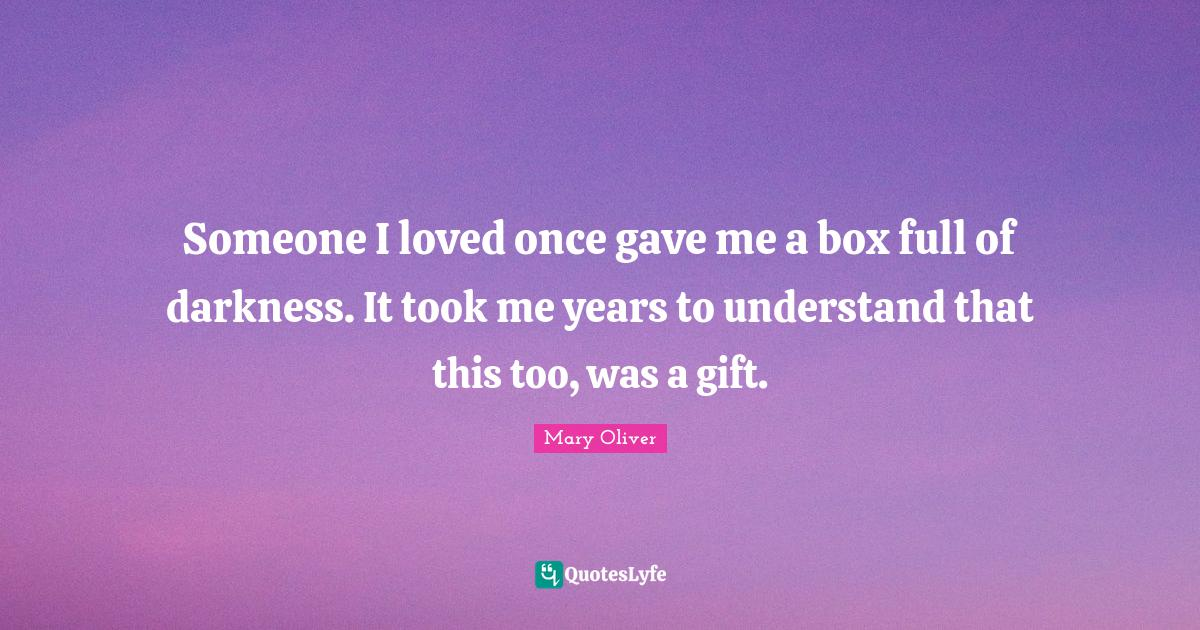Mary Oliver Quotes: Someone I loved once gave me a box full of darkness. It took me years to understand that this too, was a gift.