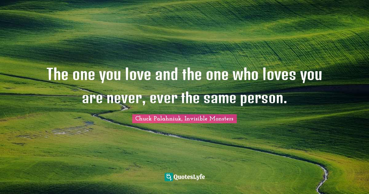 Chuck Palahniuk, Invisible Monsters Quotes: The one you love and the one who loves you are never, ever the same person.
