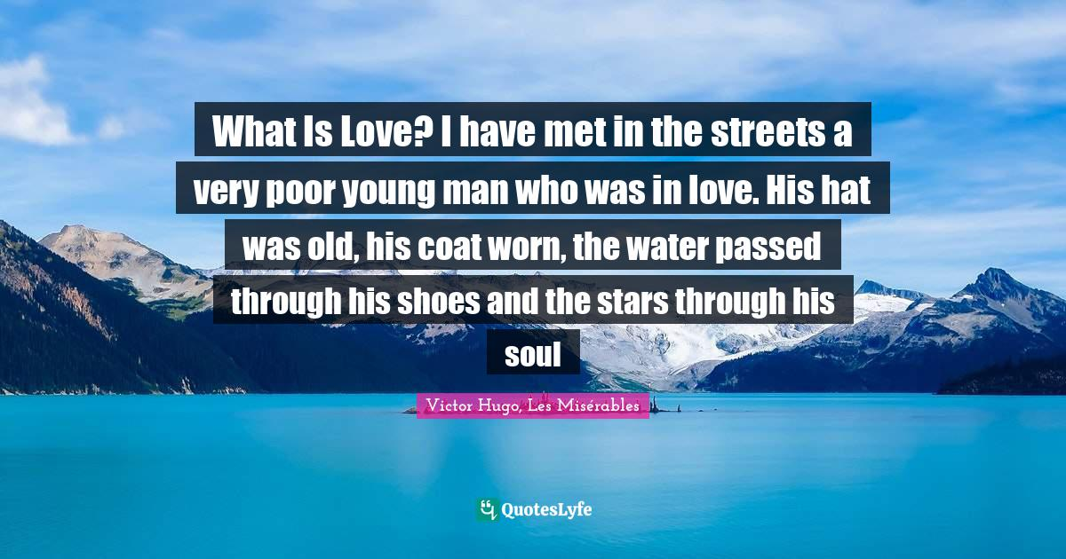 Victor Hugo, Les Misérables Quotes: What Is Love? I have met in the streets a very poor young man who was in love. His hat was old, his coat worn, the water passed through his shoes and the stars through his soul