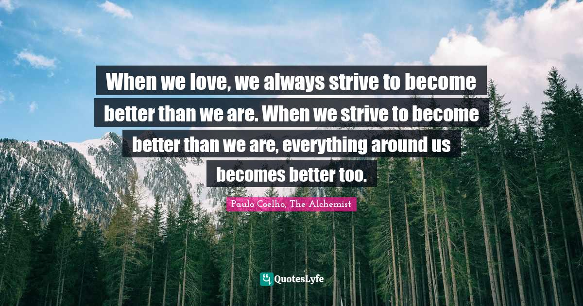 Paulo Coelho, The Alchemist Quotes: When we love, we always strive to become better than we are. When we strive to become better than we are, everything around us becomes better too.