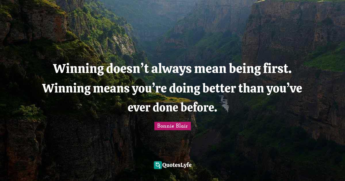 Bonnie Blair Quotes: Winning doesn't always mean being first. Winning means you're doing better than you've ever done before.