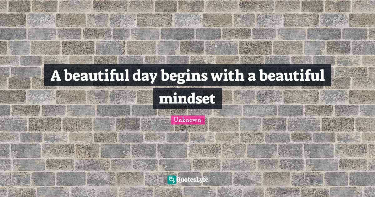 Unknown Quotes: A beautiful day begins with a beautiful mindset