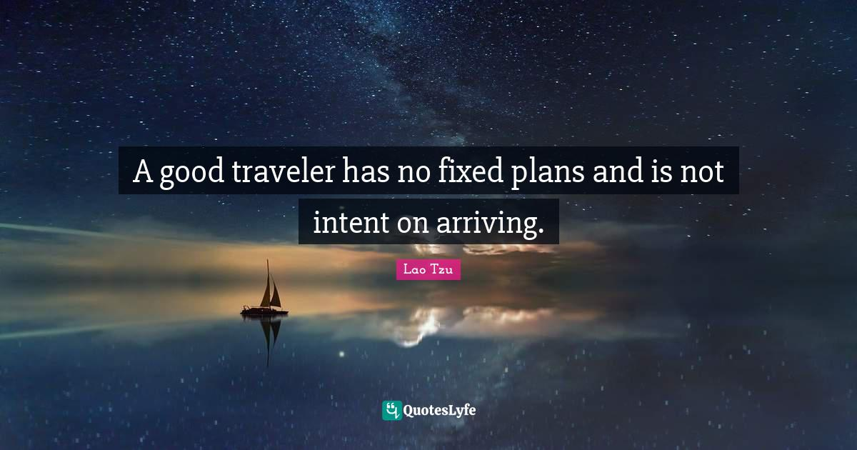 Lao Tzu Quotes: A good traveler has no fixed plans and is not intent on arriving.