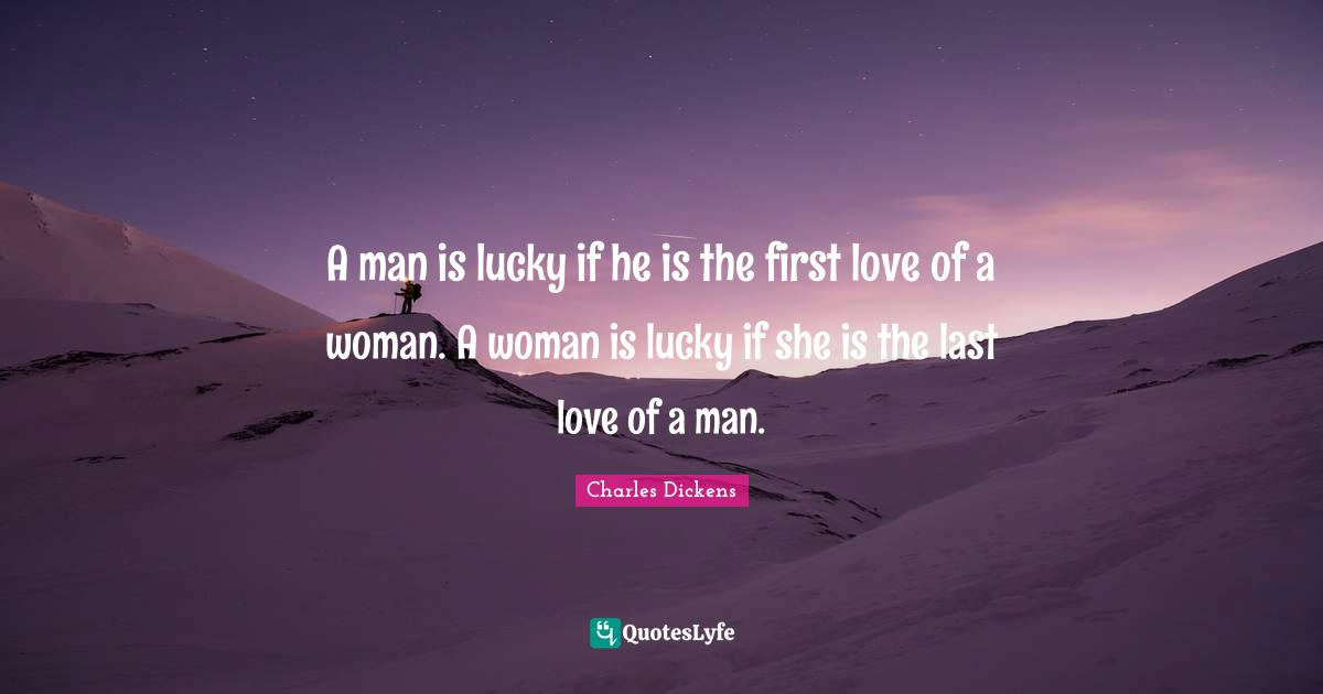 Charles Dickens Quotes: A man is lucky if he is the first love of a woman. A woman is lucky if she is the last love of a man.