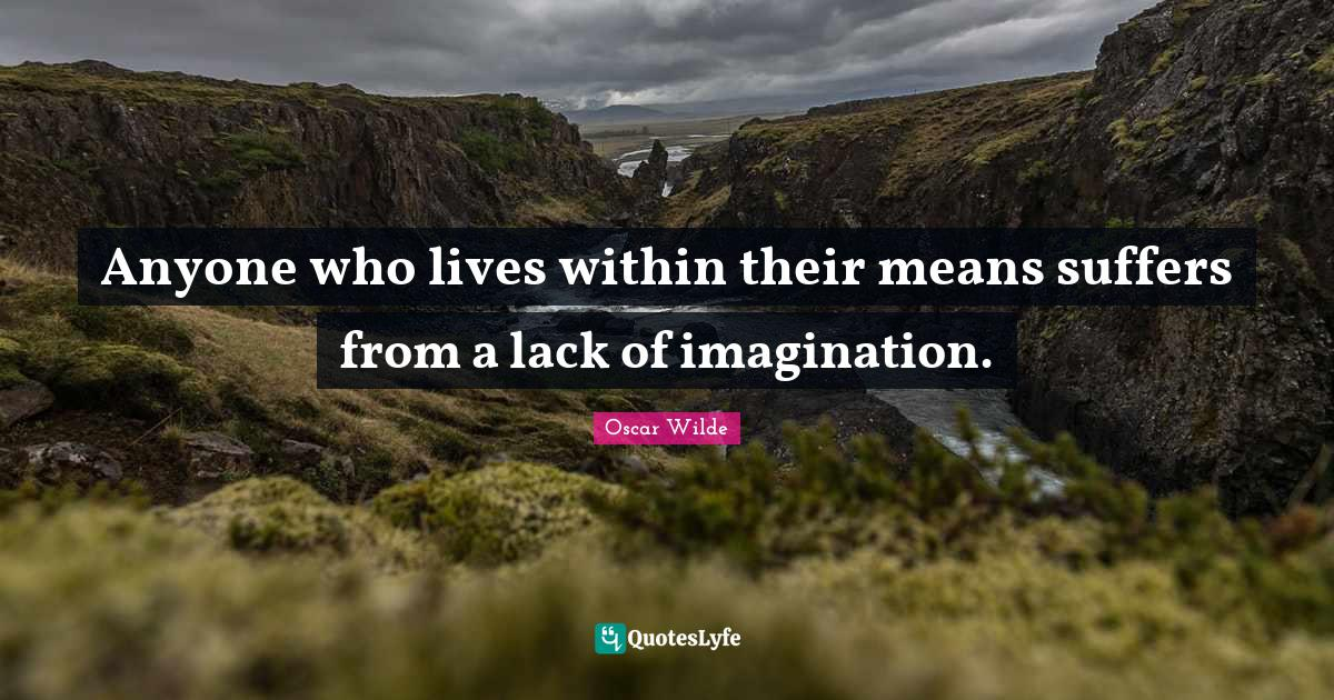 Oscar Wilde Quotes: Anyone who lives within their means suffers from a lack of imagination.