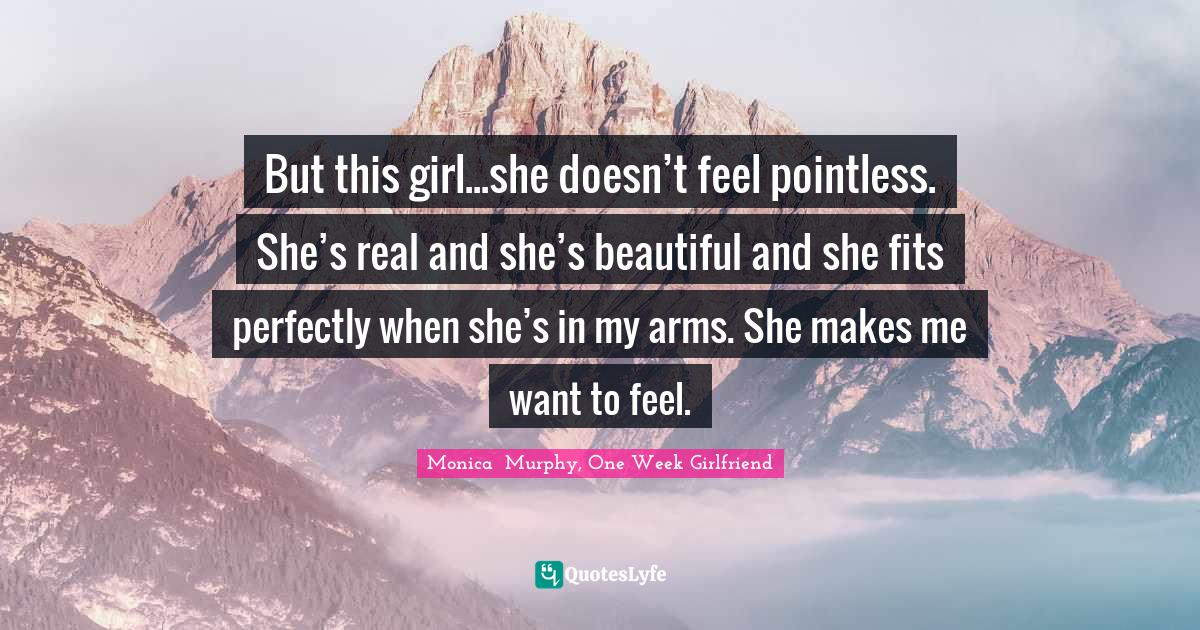 Monica  Murphy, One Week Girlfriend Quotes: But this girl...she doesn't feel pointless. She's real and she's beautiful and she fits perfectly when she's in my arms. She makes me want to feel.