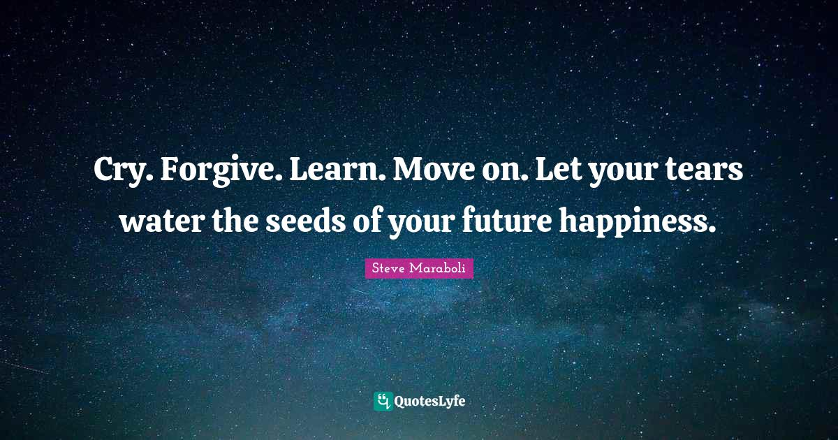 Steve Maraboli Quotes: Cry. Forgive. Learn. Move on. Let your tears water the seeds of your future happiness.