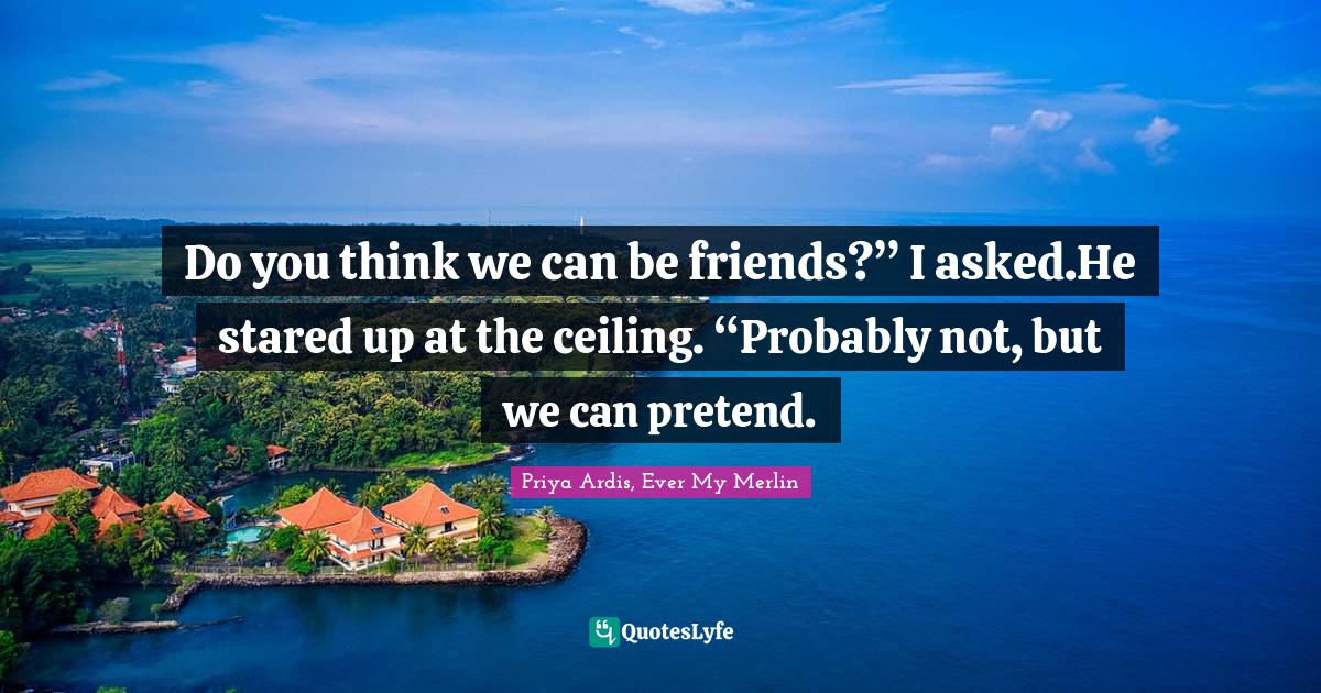 """Priya Ardis, Ever My Merlin Quotes: Do you think we can be friends?"""" I asked.He stared up at the ceiling. """"Probably not, but we can pretend."""