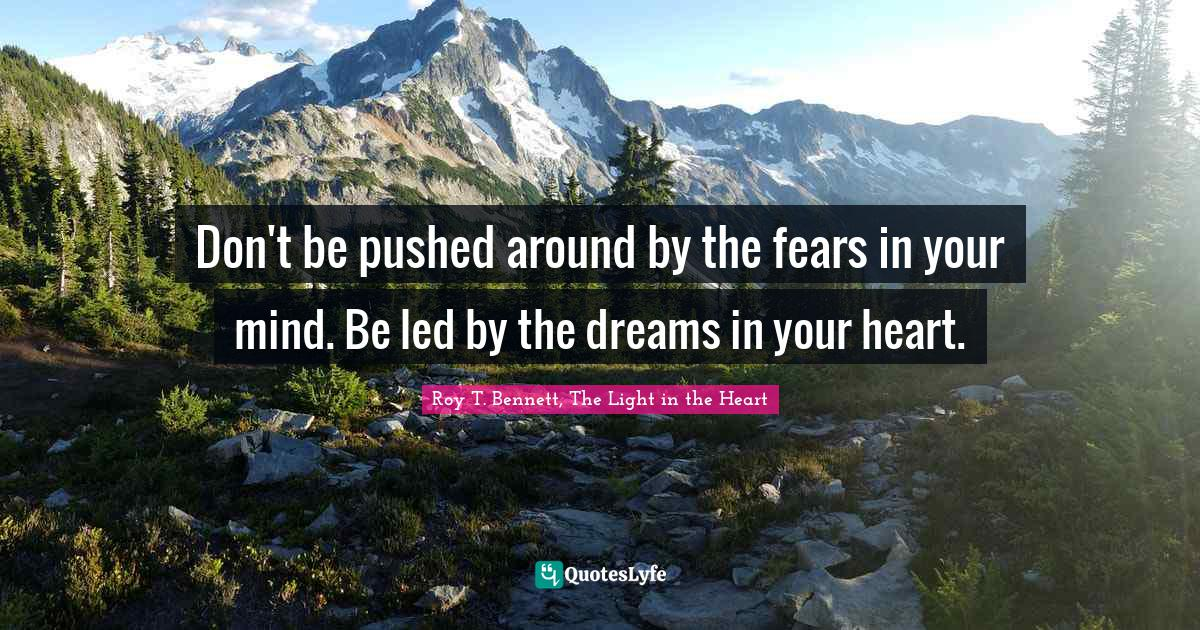 Roy T. Bennett, The Light in the Heart Quotes: Don't be pushed around by the fears in your mind. Be led by the dreams in your heart.